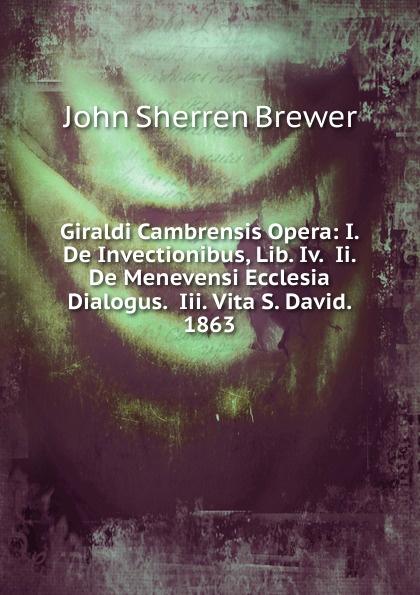 Brewer John Sherren Giraldi Cambrensis Opera: I. De Invectionibus, Lib. Iv. Ii. De Menevensi Ecclesia Dialogus. Iii. Vita S. David. 1863