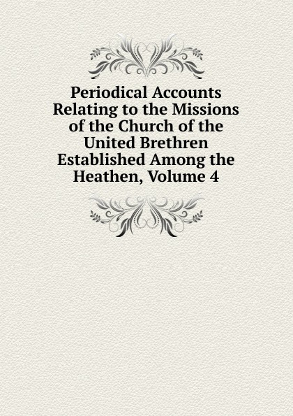 Periodical Accounts Relating to the Missions of the Church of the United Brethren Established Among the Heathen, Volume 4 periodical accounts relating to the missions of the church of the volume 26
