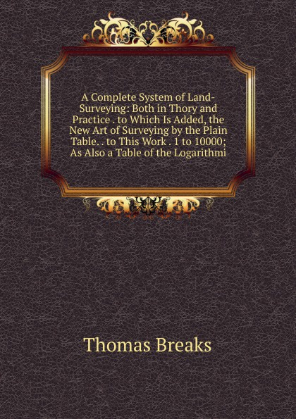 Thomas Breaks A Complete System of Land-Surveying: Both in Thory and Practice . to Which Is Added, the New Art of Surveying by the Plain Table. . to This Work . 1 to 10000; As Also a Table of the Logarithmi donald wilson a easements relating to land surveying and title examination