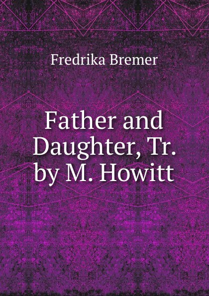 Fredrika Bremer Father and Daughter, Tr. by M. Howitt fredrika bremer greece and the greeks tr from lifvet i gamla verden by m howitt