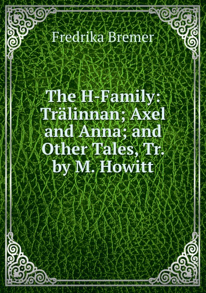 Fredrika Bremer The H-Family: Tralinnan; Axel and Anna; and Other Tales, Tr. by M. Howitt fredrika bremer greece and the greeks tr from lifvet i gamla verden by m howitt