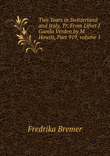 Fredrika Bremer Two Years in Switzerland and Italy, Tr. From Lifvet I Gamla Verden by M. Howitt, Part 919,.volume 1 fredrika bremer greece and the greeks tr from lifvet i gamla verden by m howitt