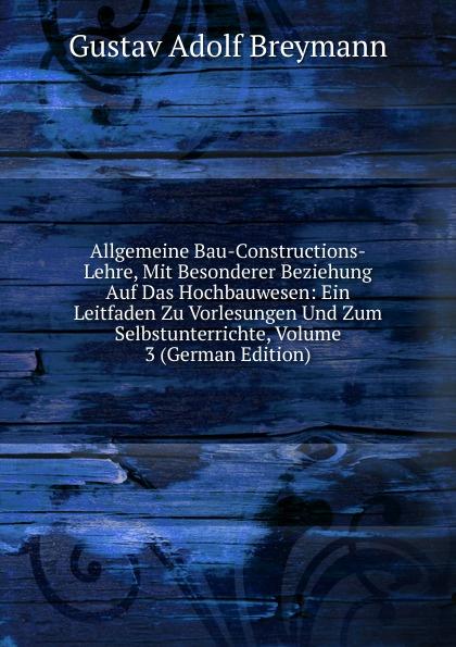 Gustav Adolf Breymann Allgemeine Bau-Constructions-Lehre, Mit Besonderer Beziehung Auf Das Hochbauwesen: Ein Leitfaden Zu Vorlesungen Und Zum Selbstunterrichte, Volume 3 (German Edition)