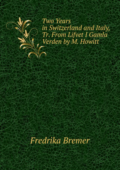 Fredrika Bremer Two Years in Switzerland and Italy, Tr. From Lifvet I Gamla Verden by M. Howitt fredrika bremer greece and the greeks tr from lifvet i gamla verden by m howitt