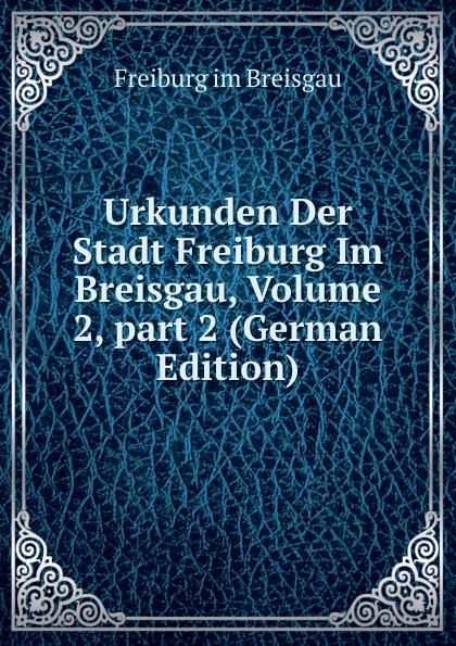 цена на Freiburg im Breisgau Urkunden Der Stadt Freiburg Im Breisgau, Volume 2,.part 2 (German Edition)