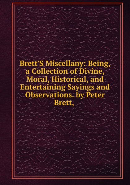 Brett.S Miscellany: Being, a Collection of Divine, Moral, Historical, and Entertaining Sayings and Observations. by Peter Brett, .
