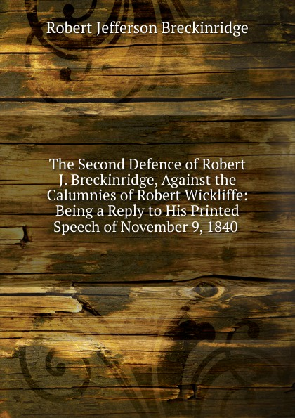 Robert Jefferson Breckinridge The Second Defence of Robert J. Breckinridge, Against the Calumnies of Robert Wickliffe: Being a Reply to His Printed Speech of November 9, 1840 . robert green ingersoll the works of robert g ingersoll v 9