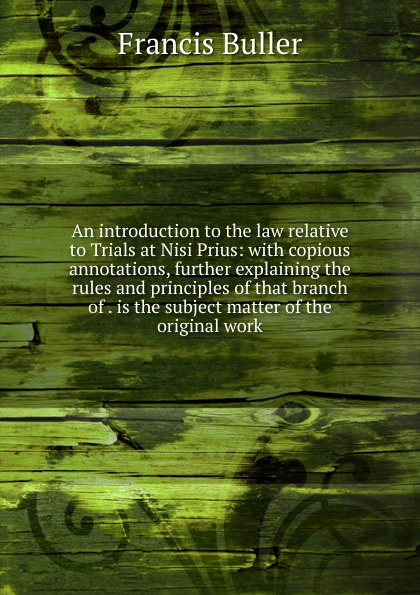 Francis Buller An introduction to the law relative to Trials at Nisi Prius: with copious annotations, further explaining the rules and principles of that branch of . is the subject matter of the original work buller