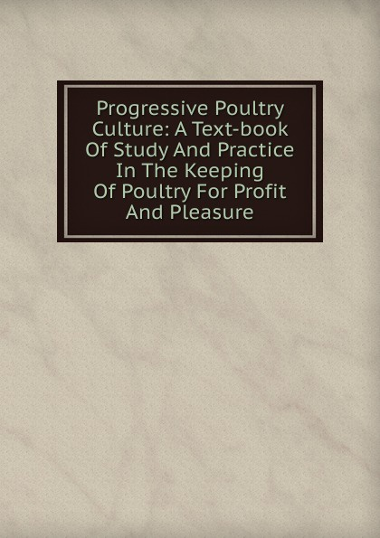 Фото - Progressive Poultry Culture: A Text-book Of Study And Practice In The Keeping Of Poultry For Profit And Pleasure william m lewis how to raise poultry for pleasure and profit
