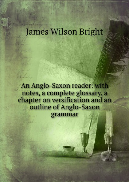James Wilson Bright An Anglo-Saxon reader: with notes, a complete glossary, a chapter on versification and an outline of Anglo-Saxon grammar henry sweet an anglo saxon reader in prose and verse