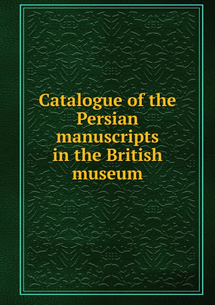 Catalogue of the Persian manuscripts in the British museum недорого