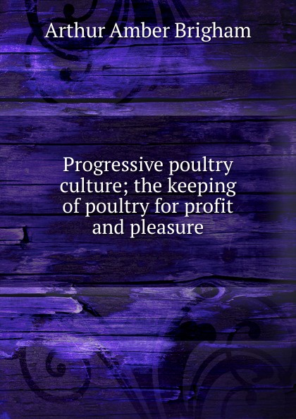 Arthur Amber Brigham Progressive poultry culture; the keeping of poultry for profit and pleasure h will practical poultry culture