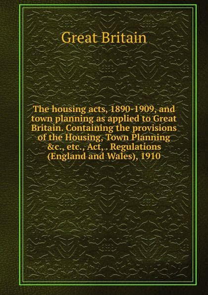 Great Britain The housing acts, 1890-1909, and town planning as applied to Great Britain. Containing the provisions of the Housing, Town Planning .c., etc., Act, . Regulations (England and Wales), 1910.