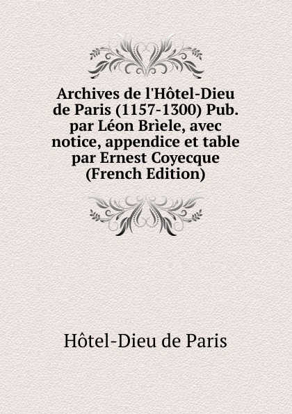Hôtel-Dieu de Paris Archives de l.Hotel-Dieu de Paris (1157-1300) Pub. par Leon Briele, avec notice, appendice et table par Ernest Coyecque (French Edition)