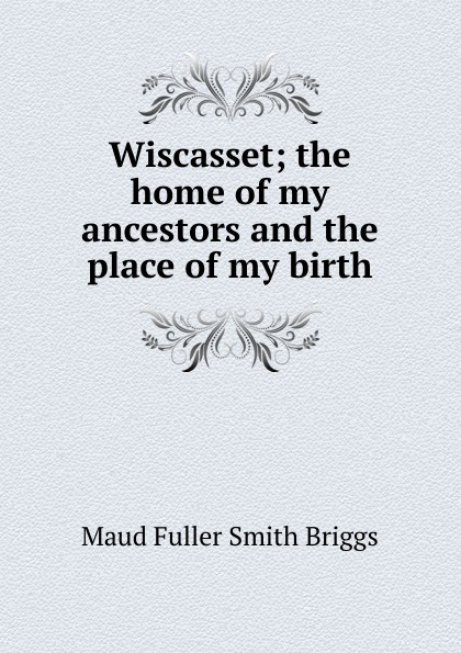 Maud Fuller Smith Briggs Wiscasset; the home of my ancestors and the place of my birth my place