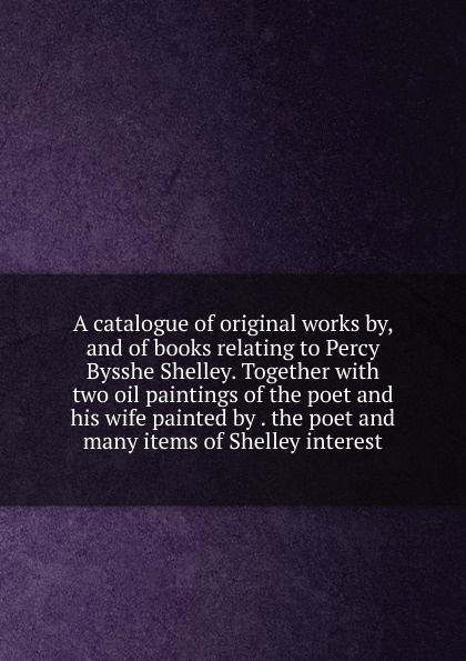 A catalogue of original works by, and of books relating to Percy Bysshe Shelley. Together with two oil paintings of the poet and his wife painted by . the poet and many items of Shelley interest