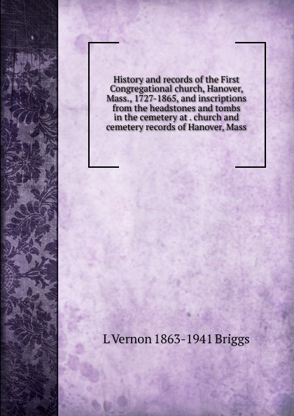 L Vernon 1863-1941 Briggs History and records of the First Congregational church, Hanover, Mass., 1727-1865, and inscriptions from the headstones and tombs in the cemetery at . church and cemetery records of Hanover, Mass