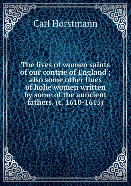 Carl Horstmann The lives of women saints of our contrie of England ; also some other liues of holie women written by some of the auncient fathers. (c. 1610-1615) horstmann carl the minor poems of the vernon m s