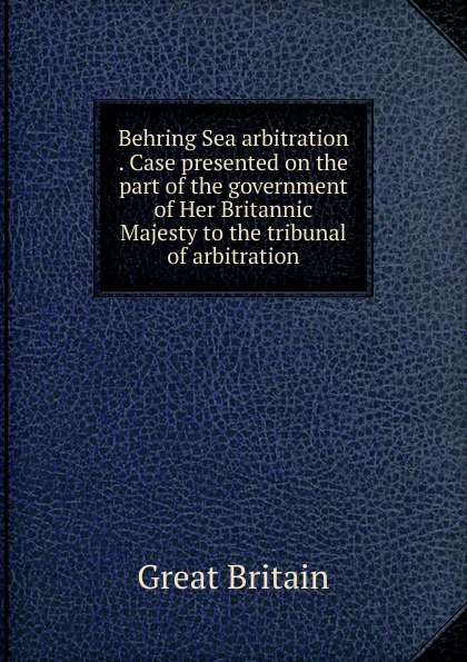 Great Britain Behring Sea arbitration . Case presented on the part of the government of Her Britannic Majesty to the tribunal of arbitration great britain case presented on the part of the government of her britannic majesty to the tribunal of arbitration microform