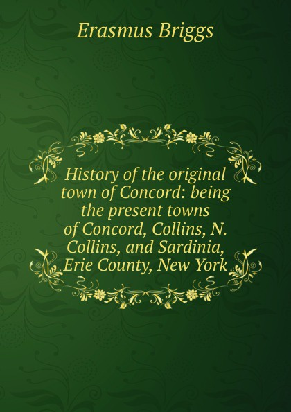 Erasmus Briggs History of the original town of Concord: being the present towns of Concord, Collins, N. Collins, and Sardinia, Erie County, New York