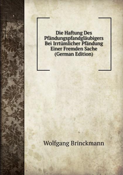 Wolfgang Brinckmann Die Haftung Des Pfandungspfandglaubigers Bei Irrtumlicher Pfandung Einer Fremden Sache (German Edition)