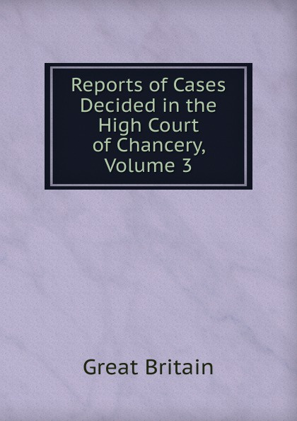 Great Britain Reports of Cases Decided in the High Court of Chancery, Volume 3