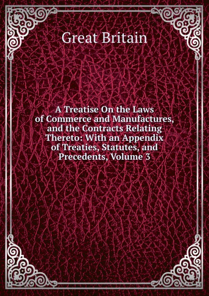 Great Britain A Treatise On the Laws of Commerce and Manufactures, and the Contracts Relating Thereto: With an Appendix of Treaties, Statutes, and Precedents, Volume 3 f m eden eight letters on the peace and on the commerce and manufactures of great britain