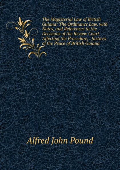 Alfred John Pound The Magisterial Law of British Guiana: The Ordinance Law, with Notes, and References to the Decisions of the Review Court Affecting the Procedure, . Justices of the Peace of British Guiana long john silver volume 4 guiana capac