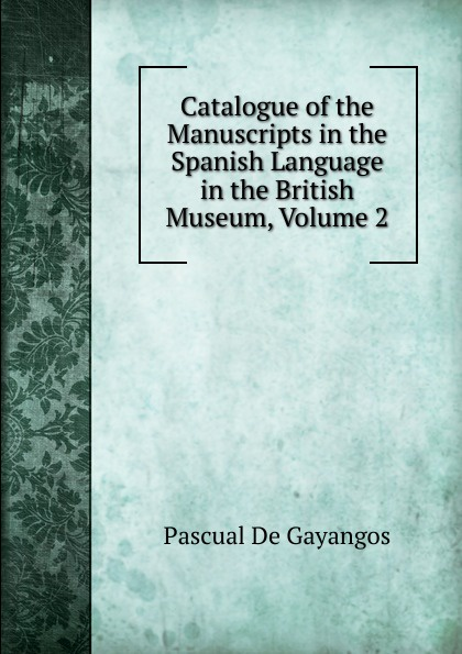 Pascual De Gayangos Catalogue of the Manuscripts in the Spanish Language in the British Museum, Volume 2 недорого
