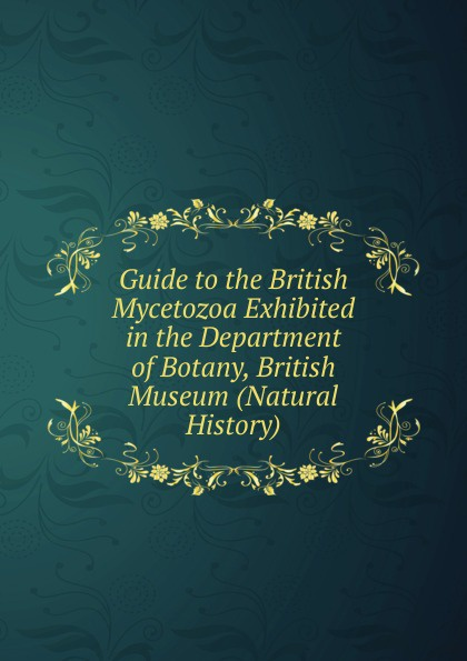 Guide to the British Mycetozoa Exhibited in the Department of Botany, British Museum (Natural History).