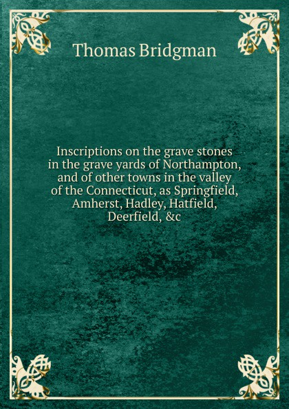 Thomas Bridgman Inscriptions on the grave stones in the grave yards of Northampton, and of other towns in the valley of the Connecticut, as Springfield, Amherst, Hadley, Hatfield, Deerfield, .c. one potion in the grave