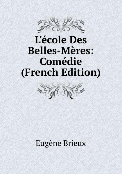 Eugène Brieux L.ecole Des Belles-Meres: Comedie (French Edition) triinu meres kuningate tagasitulek