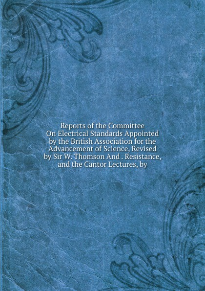 Reports of the Committee On Electrical Standards Appointed by British Association for Advancement Science, Revised Sir W. Thomson And . Resistance, and Cantor Lectures,