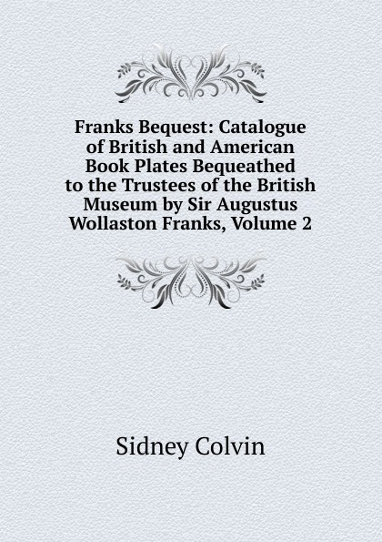 Sidney Colvin Franks Bequest: Catalogue of British and American Book Plates Bequeathed to the Trustees of the British Museum by Sir Augustus Wollaston Franks, Volume 2 anne franks diary the graphic adaptatio