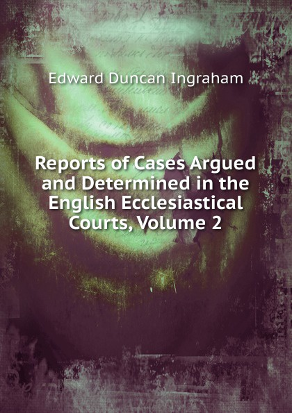 Edward Duncan Ingraham Reports of Cases Argued and Determined in the English Ecclesiastical Courts, Volume 2