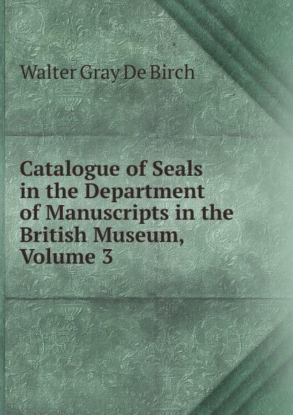 Walter Gray De Birch Catalogue of Seals in the Department of Manuscripts in the British Museum, Volume 3 недорого