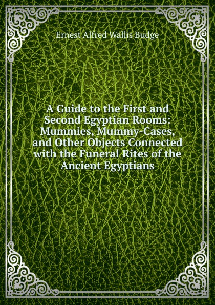 цены на E. A. Wallis Budge A Guide to the First and Second Egyptian Rooms: Mummies, Mummy-Cases, and Other Objects Connected with the Funeral Rites of the Ancient Egyptians  в интернет-магазинах