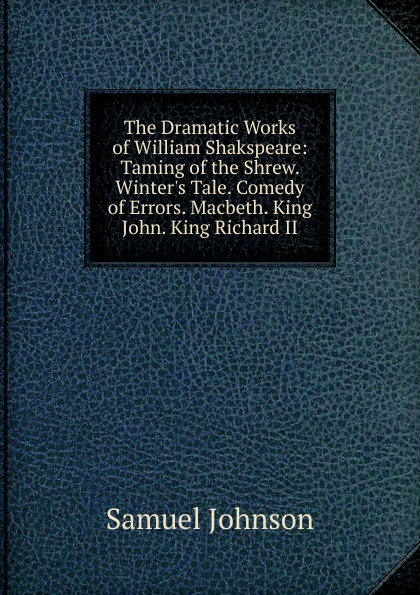 Johnson Samuel The Dramatic Works of William Shakspeare: Taming of the Shrew. Winter.s Tale. Comedy of Errors. Macbeth. King John. King Richard II john philip kemble macbeth and king richard the third an essay in answer to remarks on some of the characters of shakspeare