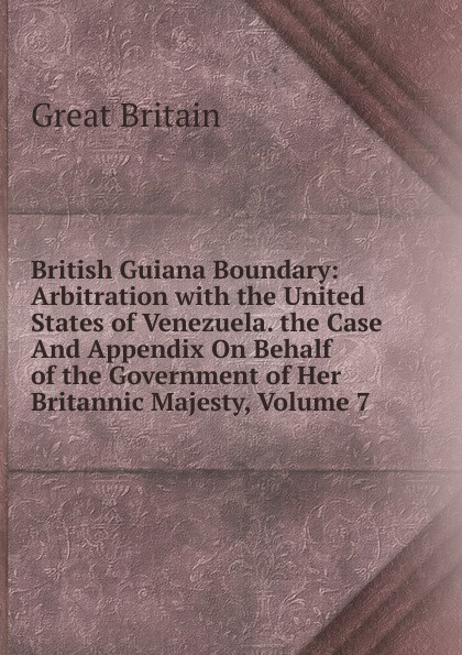 Great Britain British Guiana Boundary: Arbitration with the United States of Venezuela. the Case And Appendix On Behalf of the Government of Her Britannic Majesty, Volume 7 great britain case presented on the part of the government of her britannic majesty to the tribunal of arbitration microform