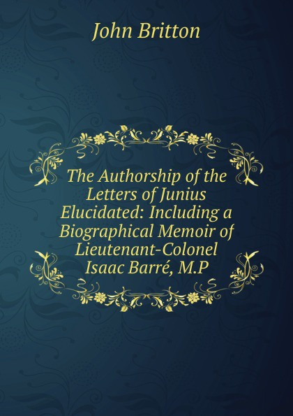 John Britton The Authorship of the Letters of Junius Elucidated: Including a Biographical Memoir of Lieutenant-Colonel Isaac Barre, M.P. john wade the letters of junius vol 1