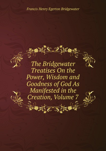 Francis Henry Egerton Bridgewater The Bridgewater Treatises On the Power, Wisdom and Goodness of God As Manifested in the Creation, Volume 7 william kirby on the power wisdom and goodness of god as manifested in the creation of animals and in their history habits and instincts volume 1