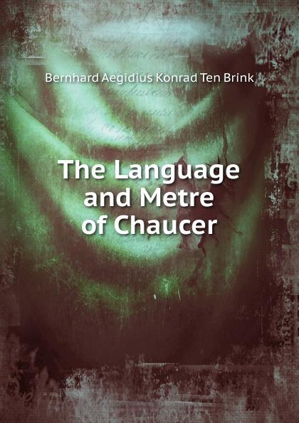 Bernhard Aegidius Konrad ten Brink The Language and Metre of Chaucer chaucer s language