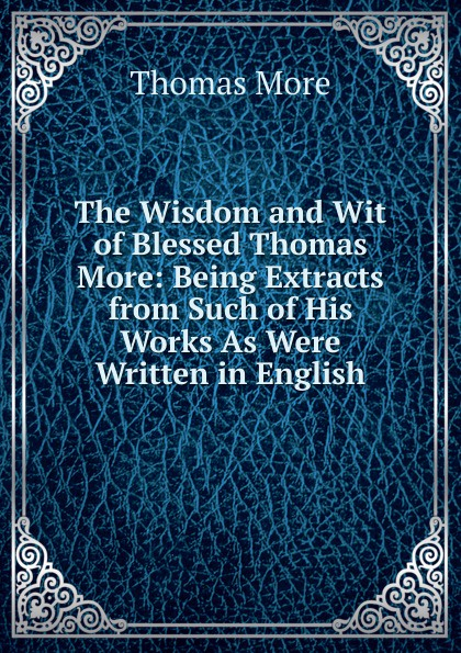 лучшая цена Thomas More The Wisdom and Wit of Blessed Thomas More: Being Extracts from Such of His Works As Were Written in English
