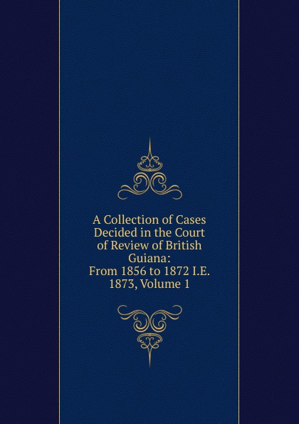 A Collection of Cases Decided in the Court of Review of British Guiana: From 1856 to 1872 I.E. 1873, Volume 1