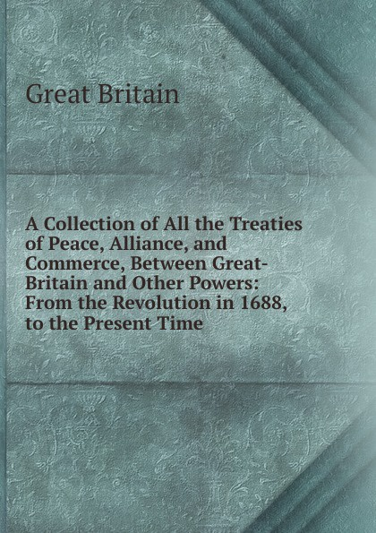 Great Britain A Collection of All the Treaties of Peace, Alliance, and Commerce, Between Great-Britain and Other Powers: From the Revolution in 1688, to the Present Time . f m eden eight letters on the peace and on the commerce and manufactures of great britain