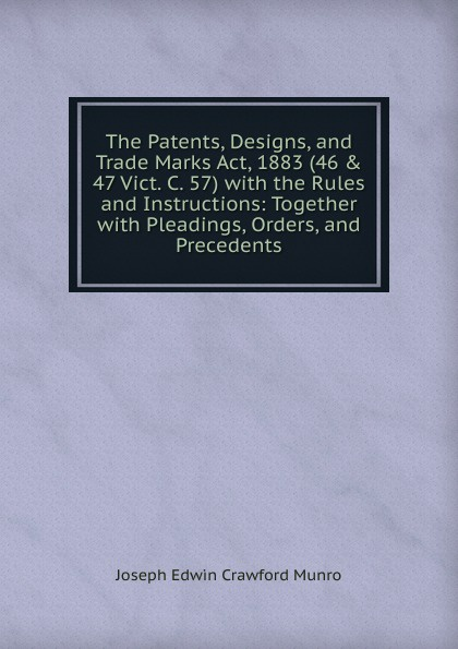 Joseph Edwin Crawford Munro The Patents, Designs, and Trade Marks Act, 1883 (46 . 47 Vict. C. 57) with the Rules and Instructions: Together with Pleadings, Orders, and Precedents john grant patents registered designs trade marks and copyright for dummies