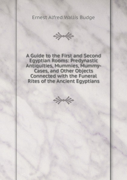 цены на E. A. Wallis Budge A Guide to the First and Second Egyptian Rooms: Predynastic Antiquities, Mummies, Mummy-Cases, and Other Objects Connected with the Funeral Rites of the Ancient Egyptians  в интернет-магазинах