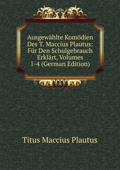 Titus Maccius Plautus Ausgewahlte Komodien Des T. Maccius Plautus: Fur Den Schulgebrauch Erklart, Volumes 1-4 (German Edition) t maccius plautus oder m accius plautus eine abhandlung