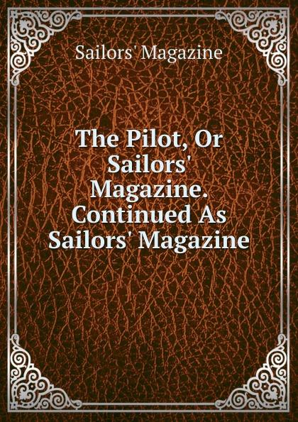 Sailors' Magazine The Pilot, Or Sailors. Magazine. Continued As Sailors. Magazine magazine 2015