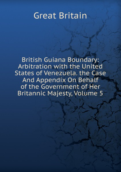 Great Britain British Guiana Boundary: Arbitration with the United States of Venezuela. the Case And Appendix On Behalf of the Government of Her Britannic Majesty, Volume 5 great britain case presented on the part of the government of her britannic majesty to the tribunal of arbitration microform